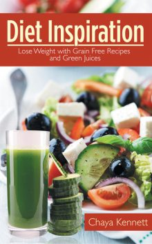 Diet Inspiration: Lose Weight With Grain Free Recipes and Green Juices, Alyce Dowdell, Chaya Kennett