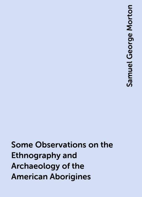 Some Observations on the Ethnography and Archaeology of the American Aborigines, Samuel George Morton