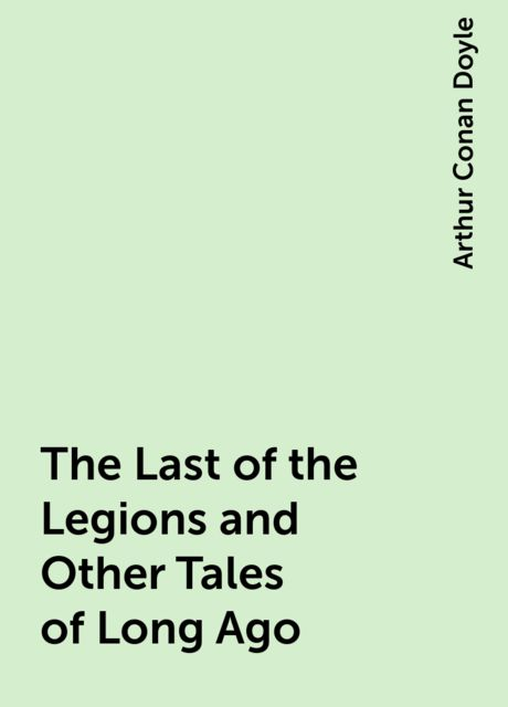 The Last of the Legions and Other Tales of Long Ago, Arthur Conan Doyle