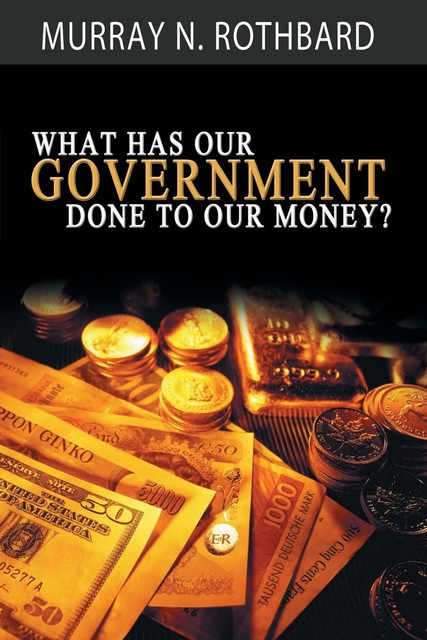What Has Government Done to Our Money?, Murray N., Rothbard