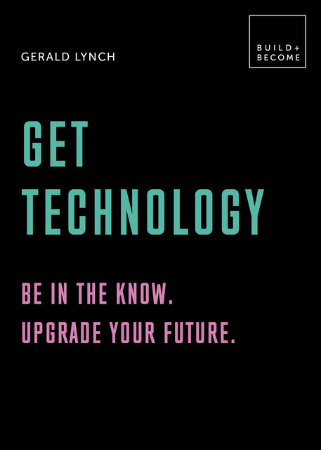 Get Technology: Be in the know. Upgrade your future, Gerald Lynch