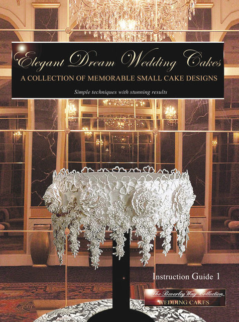 Elegant Dream Wedding Cakes – A Collection of Memorable Small Cake Designs: Instruction Guide 1 Full Color Ebook Edition, Beverley Way