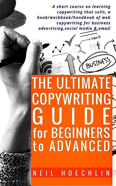 The Ultimate Copywriting Guide for Beginners to Advanced, Neil Hoechlin