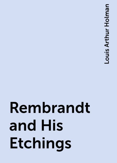 Rembrandt and His Etchings, Louis Arthur Holman