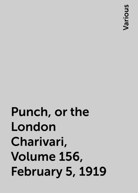 Punch, or the London Charivari, Volume 156, February 5, 1919, Various