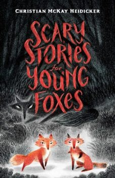 Scary Stories for Young Foxes, Christian McKay Heidicker