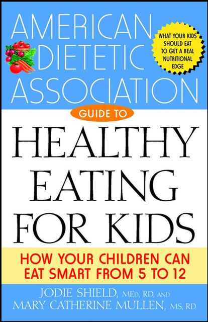 The American Dietetic Association Guide to Healthy Eating for Kids, M.S, Jodie Shield, Mary Catherine Mullen, R.D, Various Authors