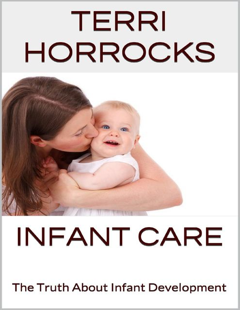 Infant Care: The Truth About Infant Development, Terri Horrocks