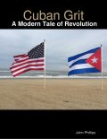 Cuban Grit: A Modern Tale of Revolution, John Phillips