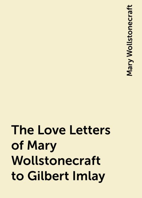 The Love Letters of Mary Wollstonecraft to Gilbert Imlay, Mary Wollstonecraft