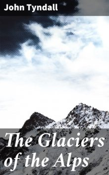 The Glaciers of the Alps, John Tyndall