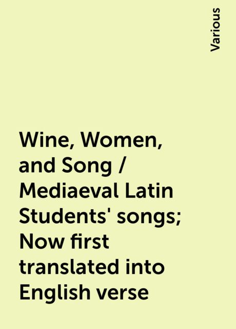 Wine, Women, and Song / Mediaeval Latin Students' songs; Now first translated into English verse, Various