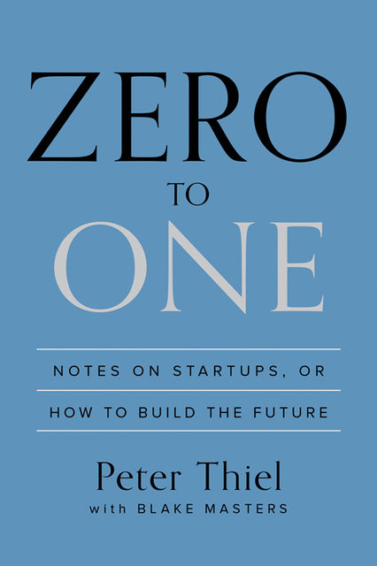 Zero to One: Notes on Startups, or How to Build the Future, Peter Thiel