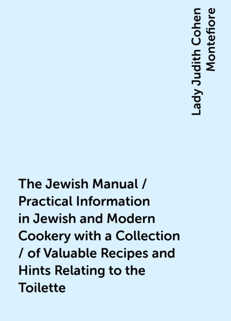 The Jewish Manual / Practical Information in Jewish and Modern Cookery with a Collection / of Valuable Recipes and Hints Relating to the Toilette, Lady Judith Cohen Montefiore