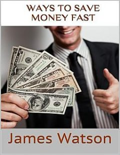 Ways to Save Money Fast: Undeniable Facts About Saving Money, James Watson