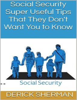 Social Security: Super Useful Tips That They Don't Want You to Know, Derick Sherman