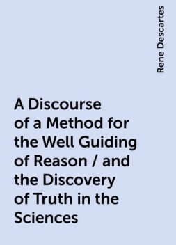 A Discourse of a Method for the Well Guiding of Reason / and the Discovery of Truth in the Sciences, Rene Descartes
