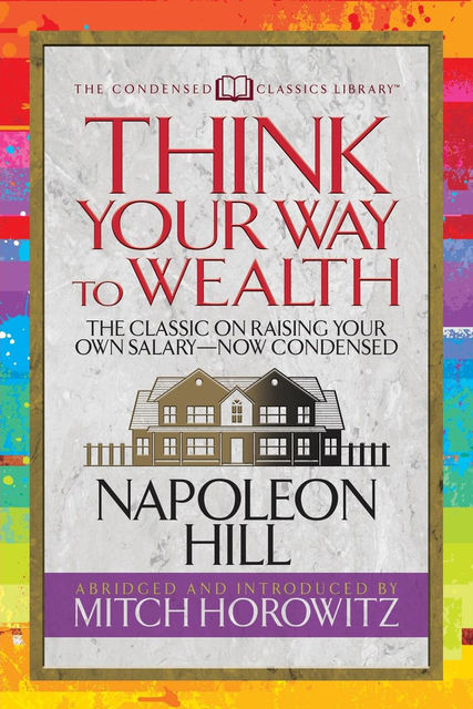 Think Your Way to Wealth: The Classic on Raising Your Own Salary—Now Condensed, Napoleon Hill