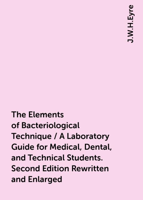 The Elements of Bacteriological Technique / A Laboratory Guide for Medical, Dental, and Technical Students. Second Edition Rewritten and Enlarged, J.W.H.Eyre