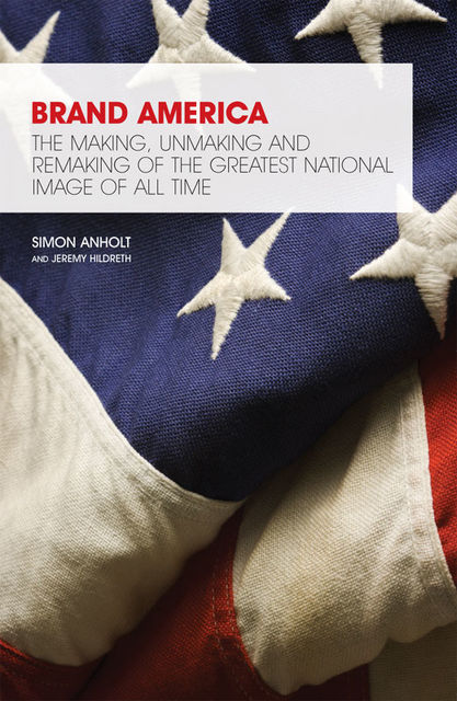 Brand America. The making, unmaking and remaking of the greatest national image of all time, Jeremy Hildreth, Simon Anholt