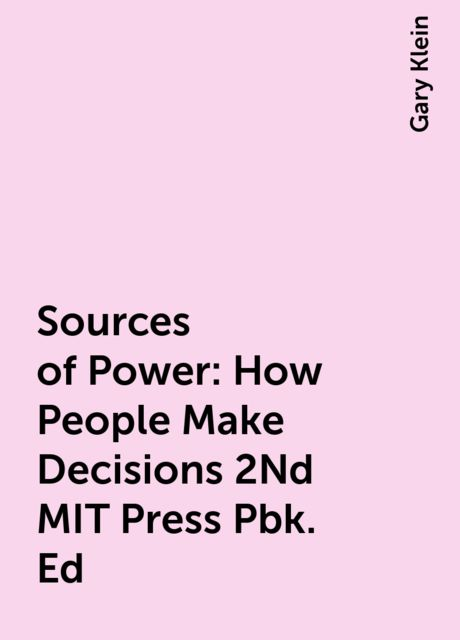 Sources of Power: How People Make Decisions 2Nd MIT Press Pbk. Ed, Gary Klein