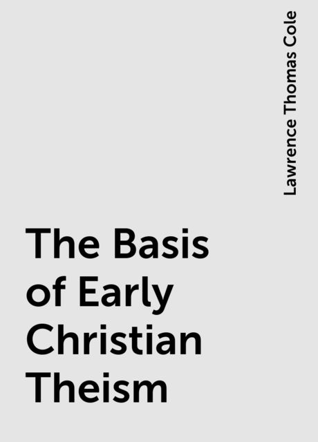 The Basis of Early Christian Theism, Lawrence Thomas Cole