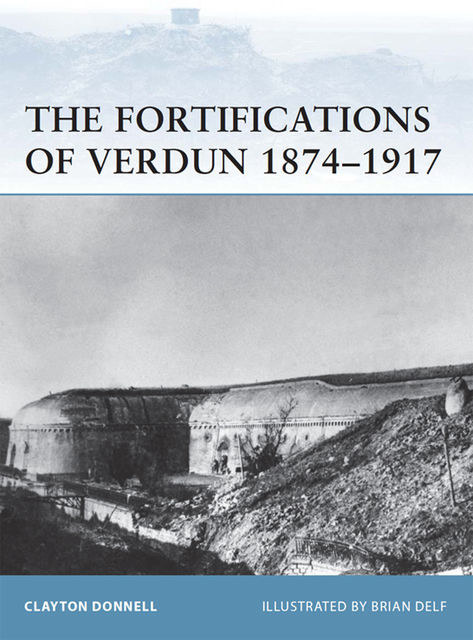 The Fortifications of Verdun 1874?1917, Clayton Donnell