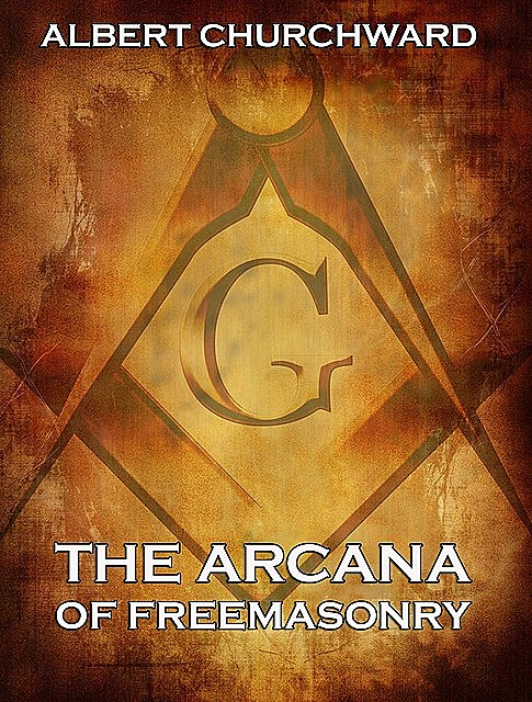The Arcana Of Freemasonry, Albert Churchward