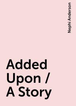 Added Upon / A Story, Nephi Anderson