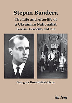 Stepan Bandera: The Life and Afterlife of a Ukrainian Nationalist, Grzegorz Rossolinski