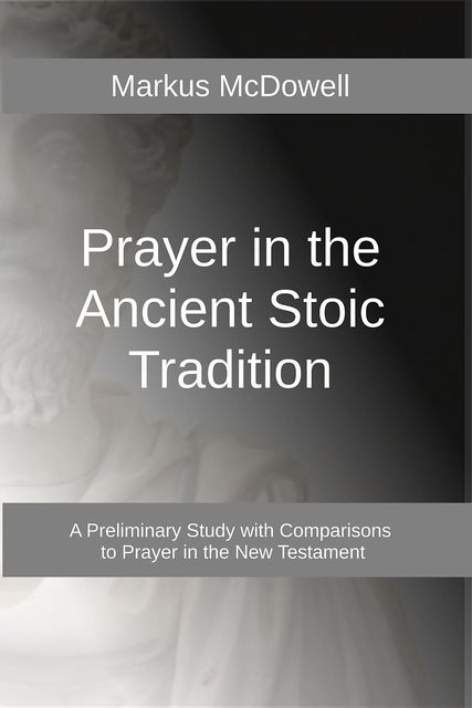Prayer in the Ancient Stoic Tradition, Markus McDowell
