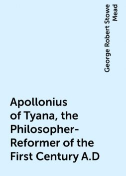 Apollonius of Tyana, the Philosopher-Reformer of the First Century A.D, George Robert Stowe Mead