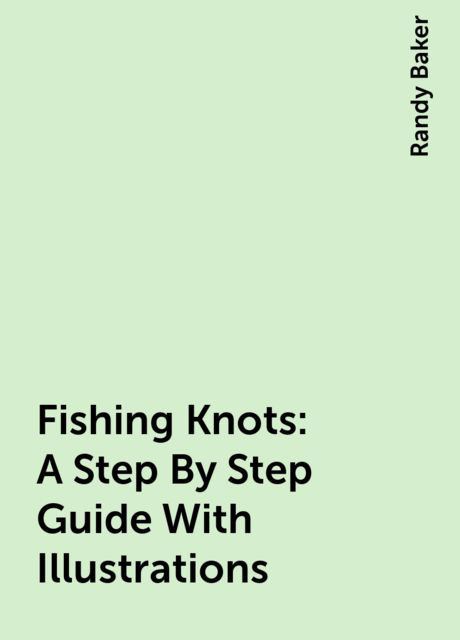 Fishing Knots : A Step By Step Guide With Illustrations, Randy Baker
