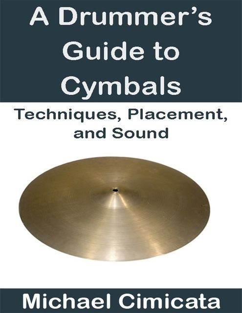 A Drummer's Guide to Cymbals: Techniques, Placement, and Sound, Michael Cimicata
