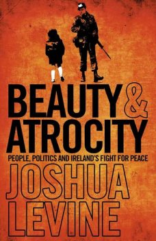 Beauty and Atrocity: People, Politics and Ireland's Fight for Peace, Joshua Levine