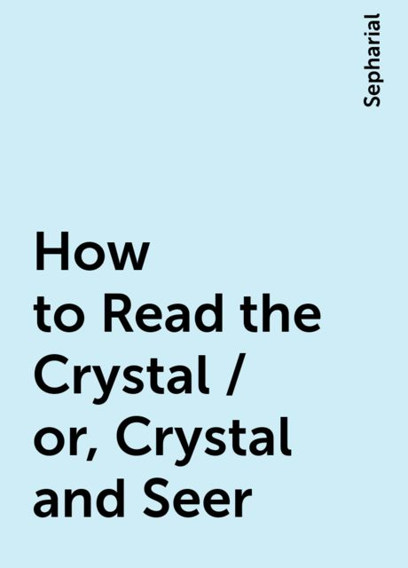 How to Read the Crystal / or, Crystal and Seer, Sepharial
