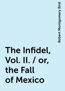The Infidel, Vol. II. / or, the Fall of Mexico, Robert Montgomery Bird