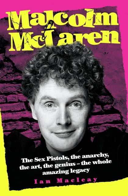 Malcolm McLaren – The Biography: The Sex Pistols, the anarchy, the art, the genius – the whole amazing legacy, Ian Macleay
