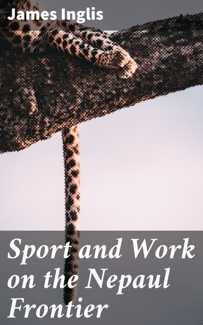 Sport and Work on the Nepaul Frontier, James Inglis
