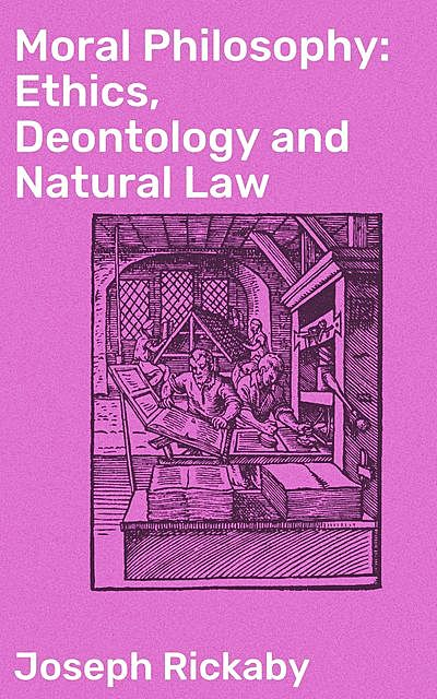 Moral Philosophy: Ethics, Deontology and Natural Law, Joseph Rickaby