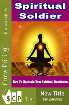 Spiritual Soldier – How to Maintain Your Spiritual Resolution, Jack Moore