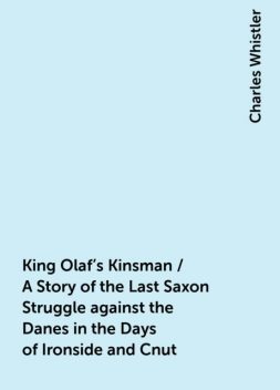 King Olaf's Kinsman / A Story of the Last Saxon Struggle against the Danes in the Days of Ironside and Cnut, Charles Whistler