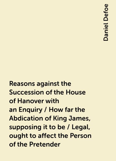 Reasons against the Succession of the House of Hanover with an Enquiry / How far the Abdication of King James, supposing it to be / Legal, ought to affect the Person of the Pretender, Daniel Defoe