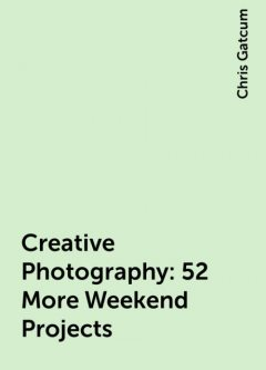 Creative Photography: 52 More Weekend Projects, Chris Gatcum