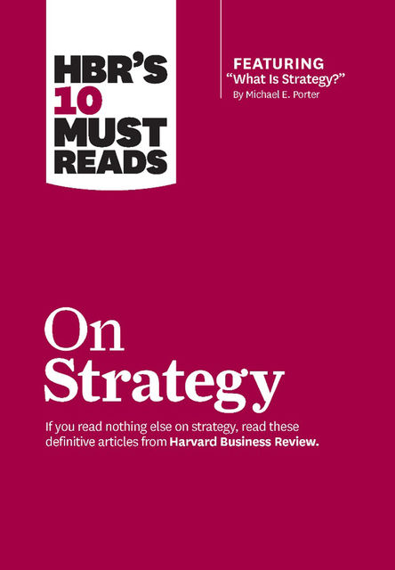 "HBR's 10 Must Reads on Strategy (including featured article ""What Is Strategy?"" by Michael E. Porter), Harvard Business Review"