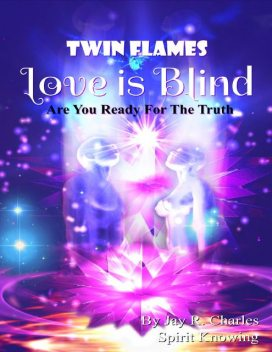 Twin Flames Love Is Blind – Are You Ready for the Truth, Jay R.Charles, Spirit Knowing