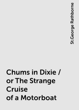 Chums in Dixie / or The Strange Cruise of a Motorboat, St.George Rathborne