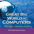 Great Big World of Computers – History and Evolution : 5th Grade Science Series, Baby Professor