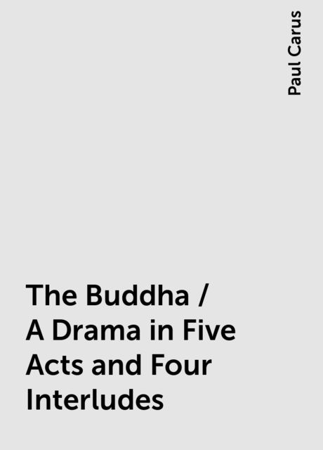 The Buddha / A Drama in Five Acts and Four Interludes, Paul Carus