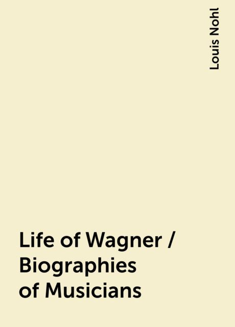 Life of Wagner / Biographies of Musicians, Louis Nohl